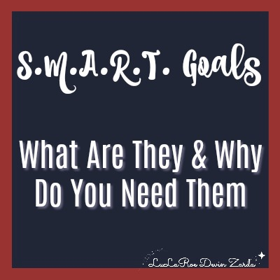 S.M.A.R.T. Goals-What Are They And Why You Need Them